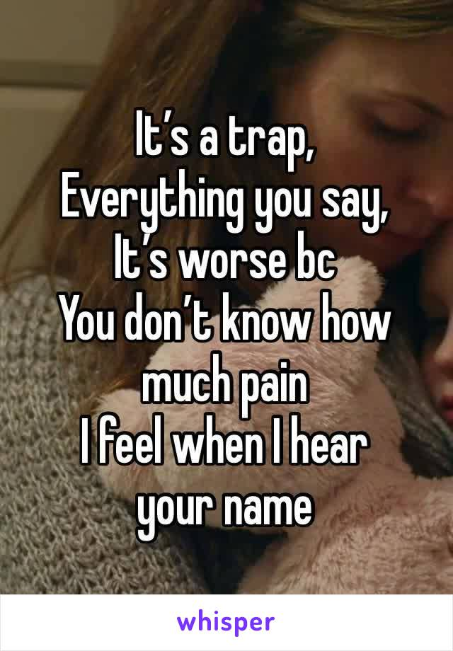 It's a trap, Everything you say, It's worse bc You don't know how much pain I feel when I hear your name