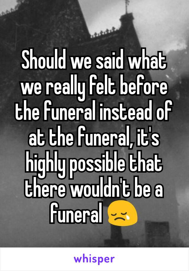 Should we said what we really felt before the funeral instead of at the funeral, it's highly possible that there wouldn't be a funeral 😢