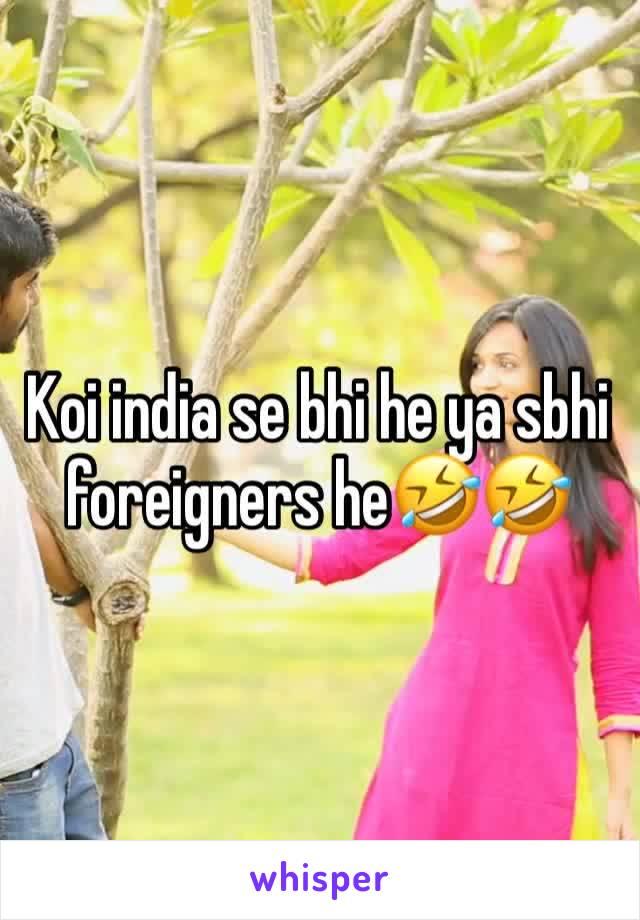 Koi india se bhi he ya sbhi foreigners he🤣🤣