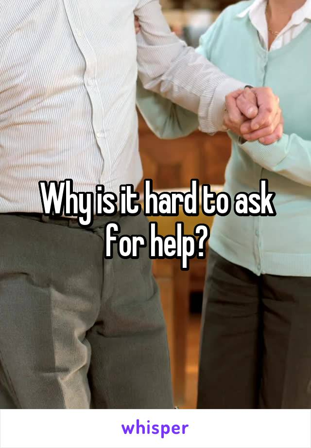 Why is it hard to ask for help?