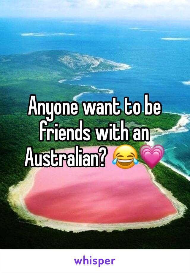 Anyone want to be friends with an Australian? 😂💗