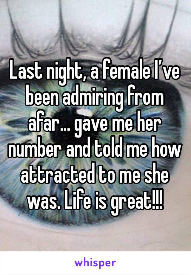 Last night, a female I've been admiring from afar... gave me her number and told me how attracted to me she was. Life is great!!!