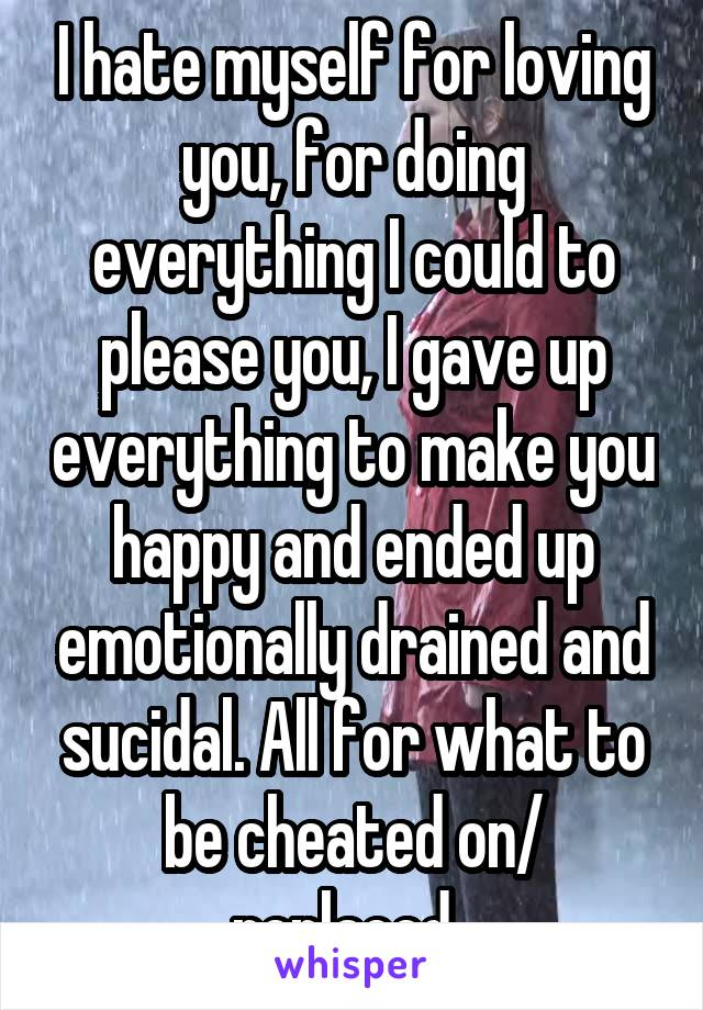 I hate myself for loving you, for doing everything I could to please you, I gave up everything to make you happy and ended up emotionally drained and sucidal. All for what to be cheated on/ replaced.