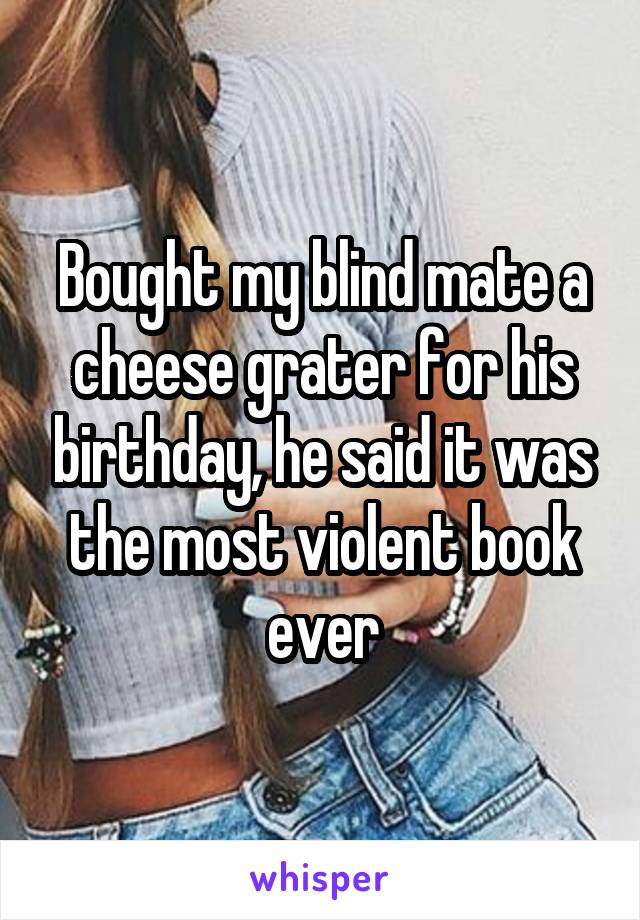 Bought my blind mate a cheese grater for his birthday, he said it was the most violent book ever