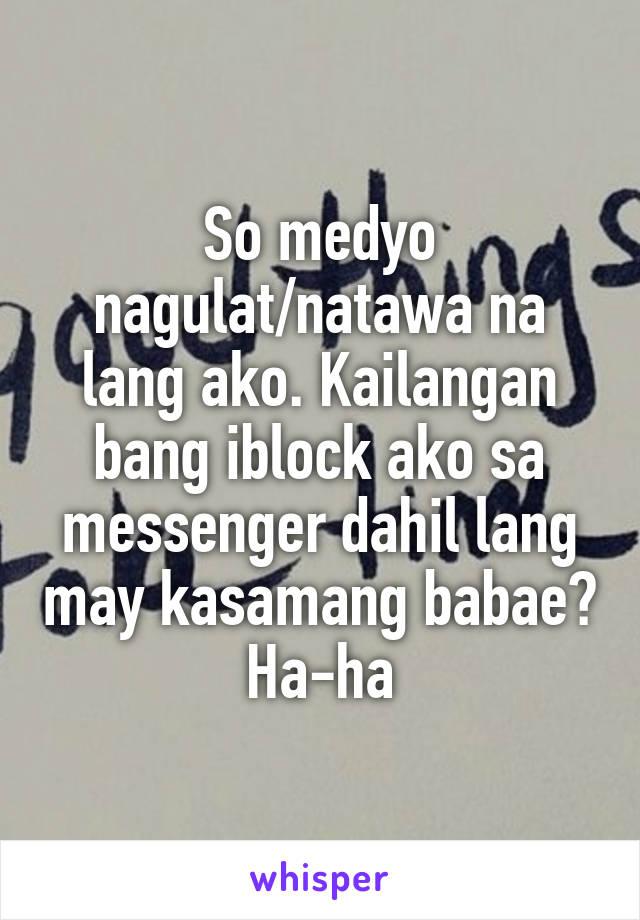 So medyo nagulat/natawa na lang ako. Kailangan bang iblock ako sa messenger dahil lang may kasamang babae? Ha-ha