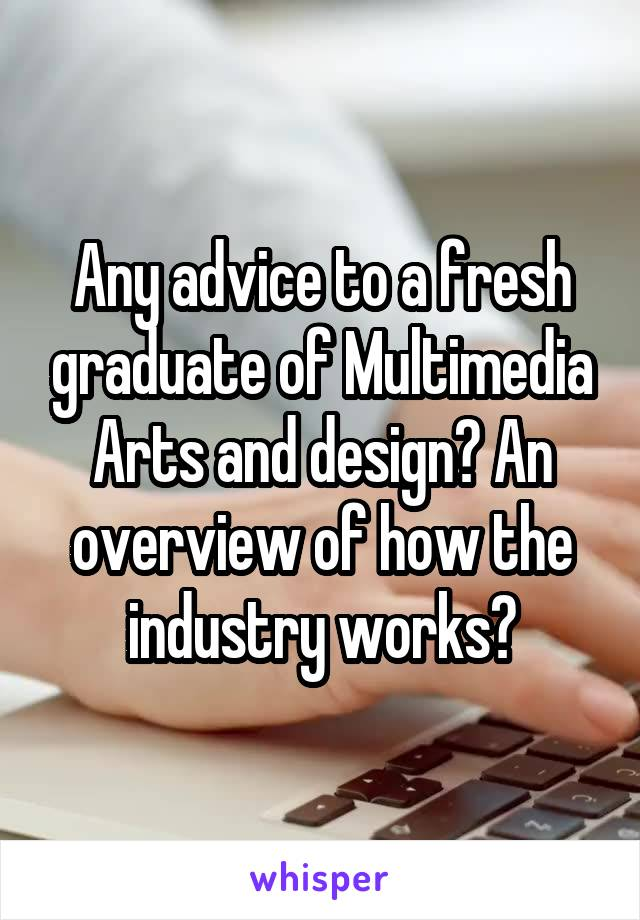 Any advice to a fresh graduate of Multimedia Arts and design? An overview of how the industry works?