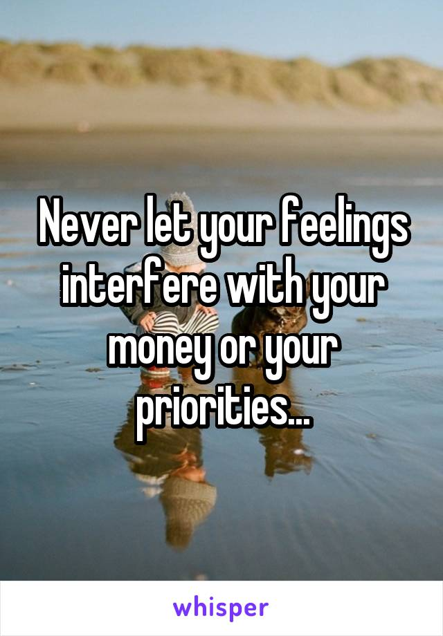 Never let your feelings interfere with your money or your priorities...