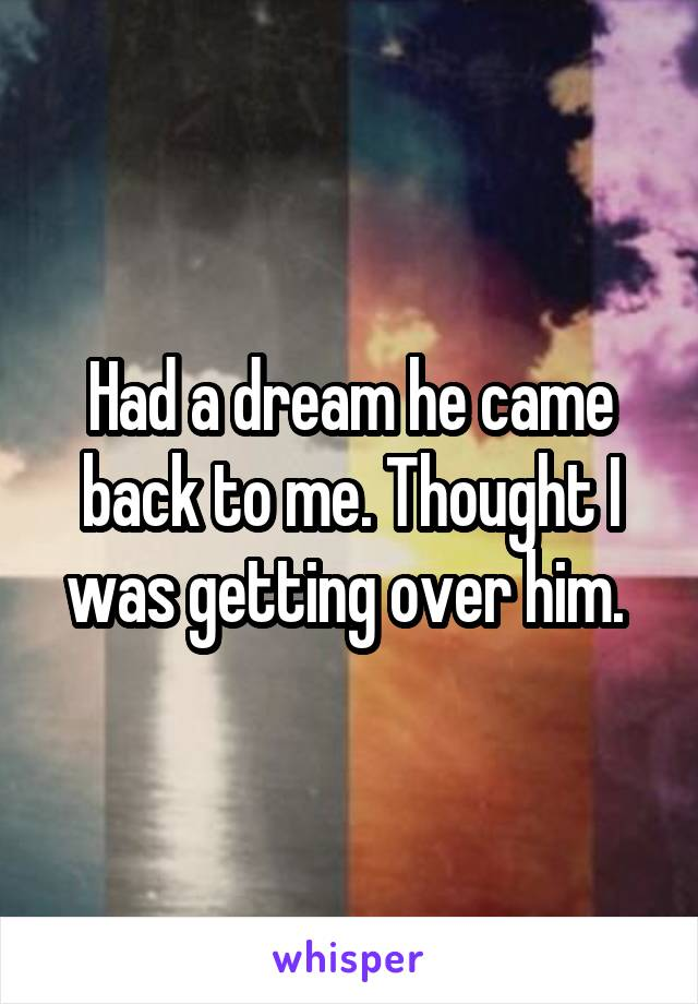 Had a dream he came back to me. Thought I was getting over him.