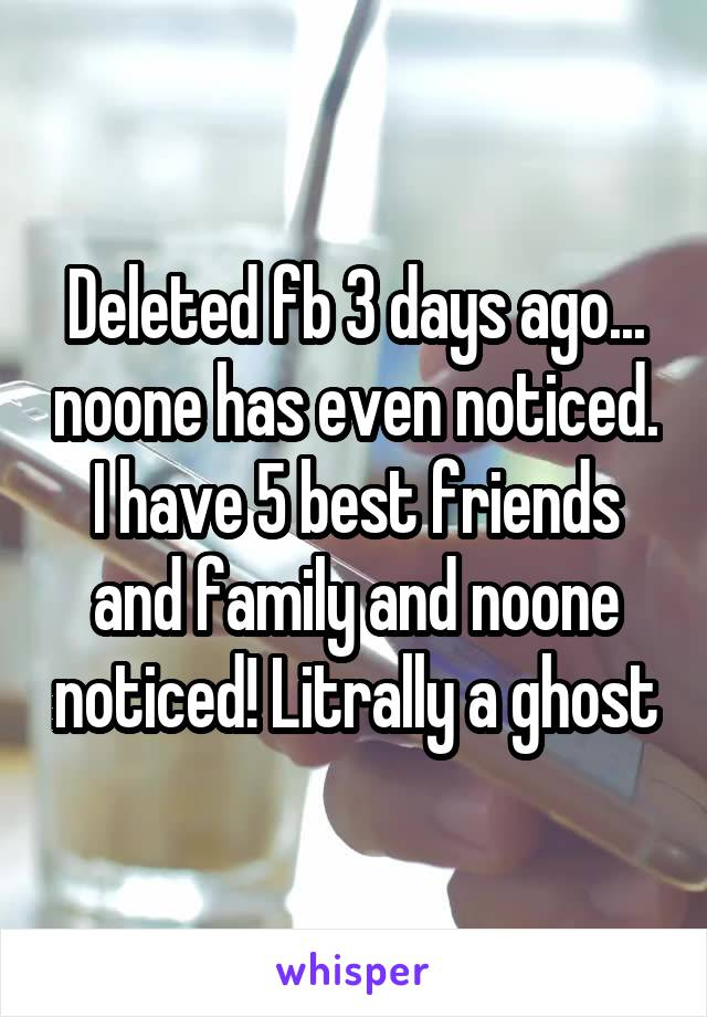 Deleted fb 3 days ago... noone has even noticed. I have 5 best friends and family and noone noticed! Litrally a ghost