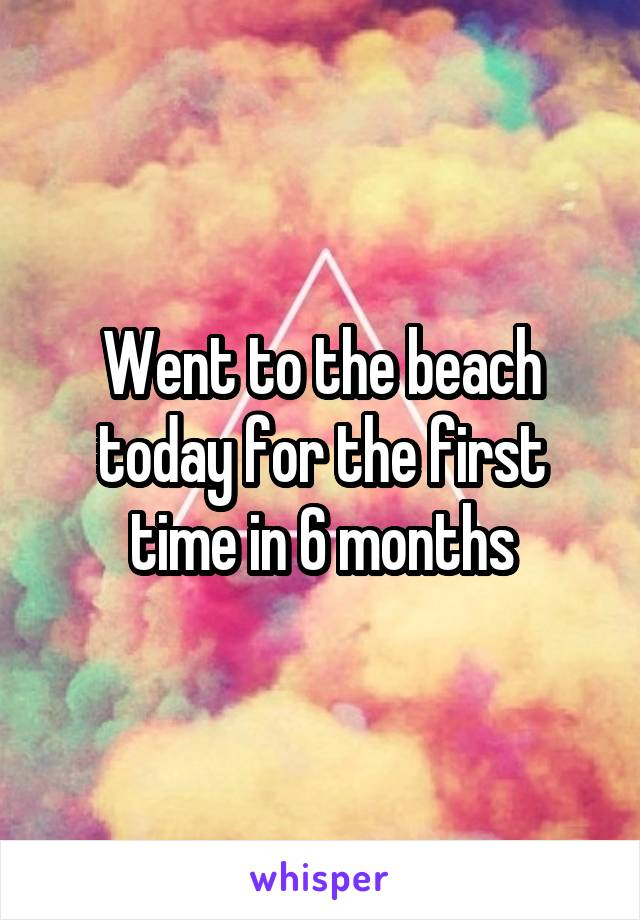 Went to the beach today for the first time in 6 months