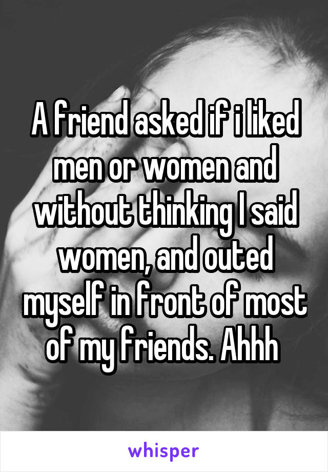A friend asked if i liked men or women and without thinking I said women, and outed myself in front of most of my friends. Ahhh