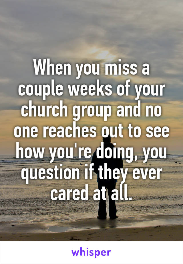 When you miss a couple weeks of your church group and no one reaches out to see how you're doing, you question if they ever cared at all.