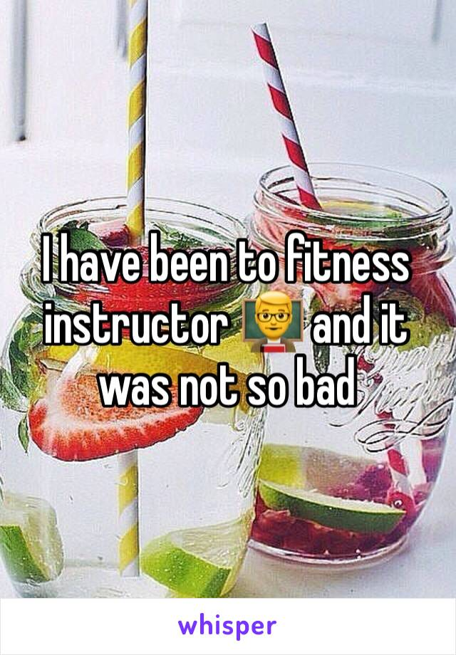 I have been to fitness instructor 👨🏫 and it was not so bad