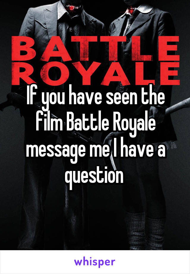 If you have seen the film Battle Royale message me I have a question
