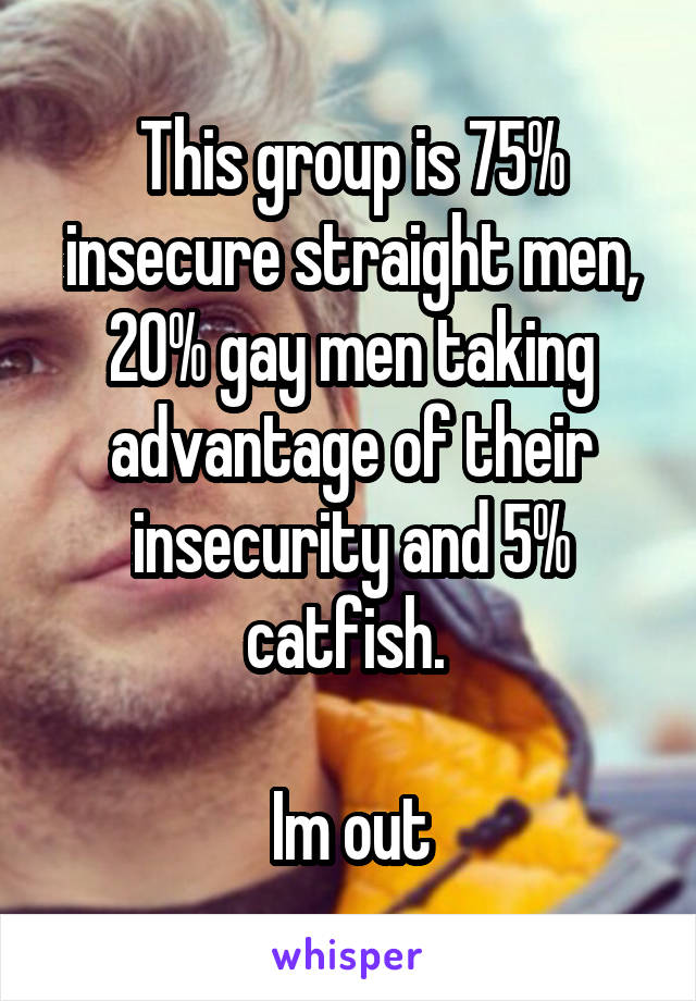 This group is 75% insecure straight men, 20% gay men taking advantage of their insecurity and 5% catfish.   Im out