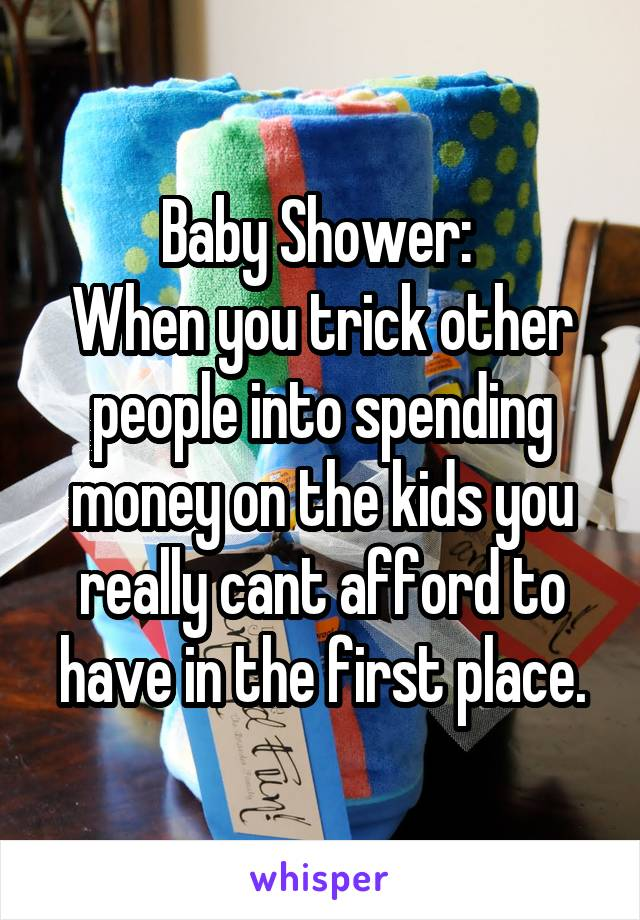 Baby Shower:  When you trick other people into spending money on the kids you really cant afford to have in the first place.