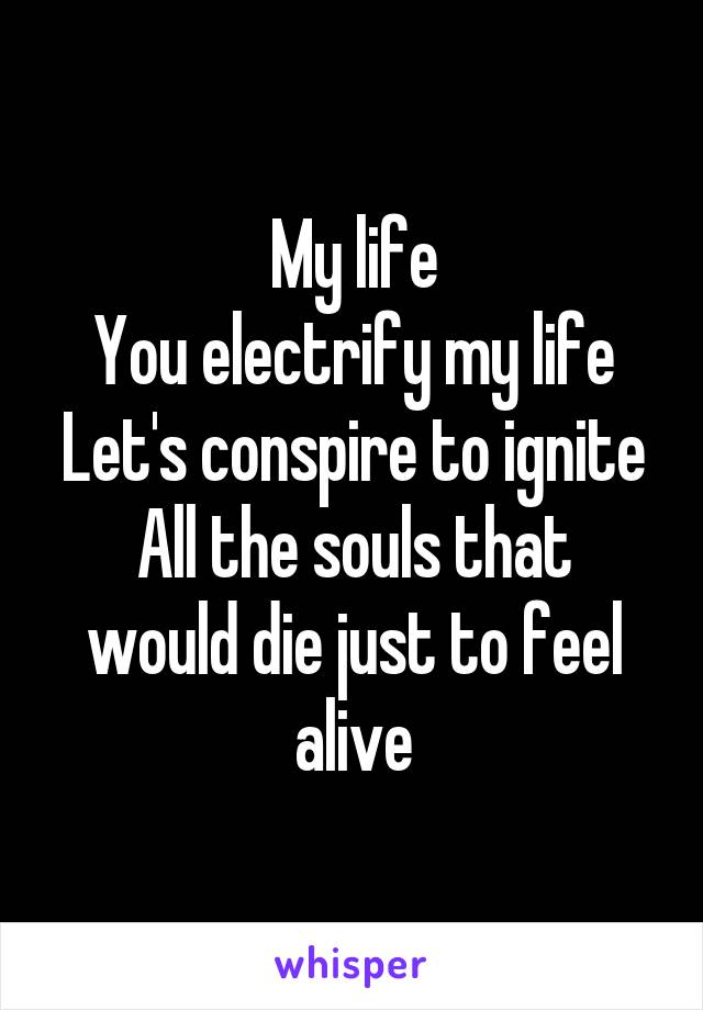 My life You electrify my life Let's conspire to ignite All the souls that would die just to feel alive