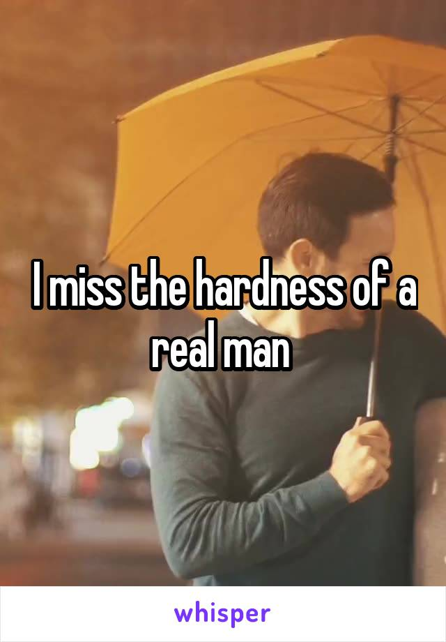 I miss the hardness of a real man