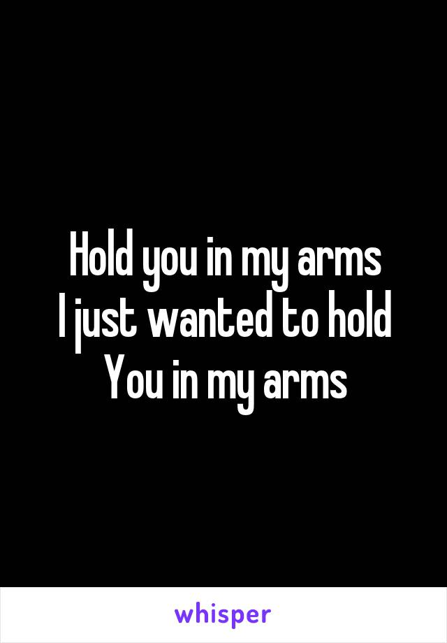 Hold you in my arms I just wanted to hold You in my arms