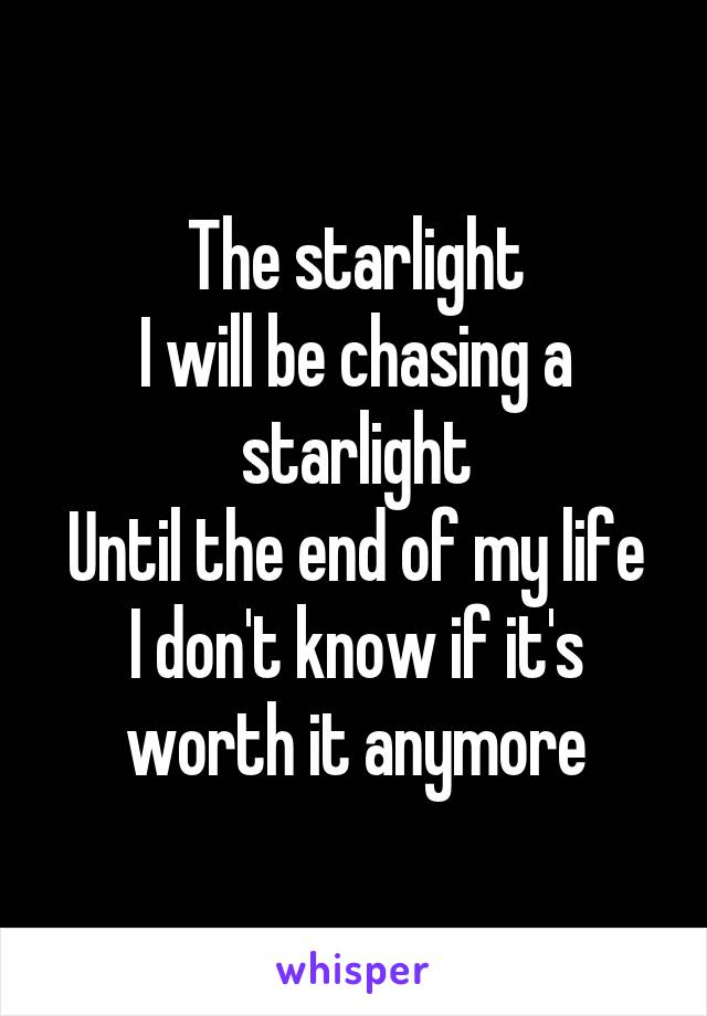 The starlight I will be chasing a starlight Until the end of my life I don't know if it's worth it anymore