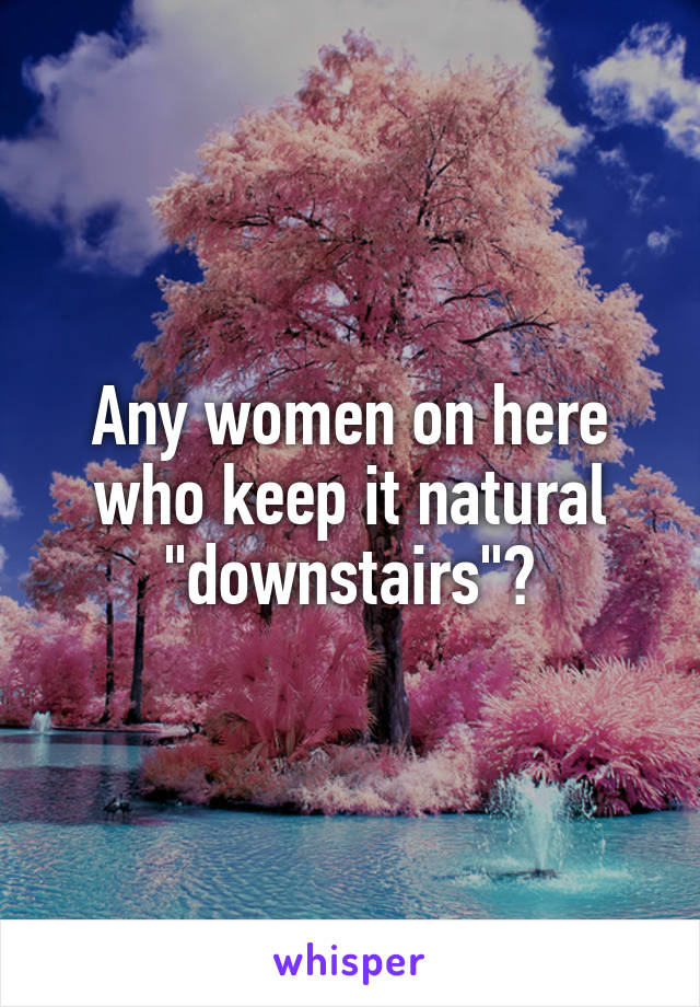 """Any women on here who keep it natural """"downstairs""""?"""