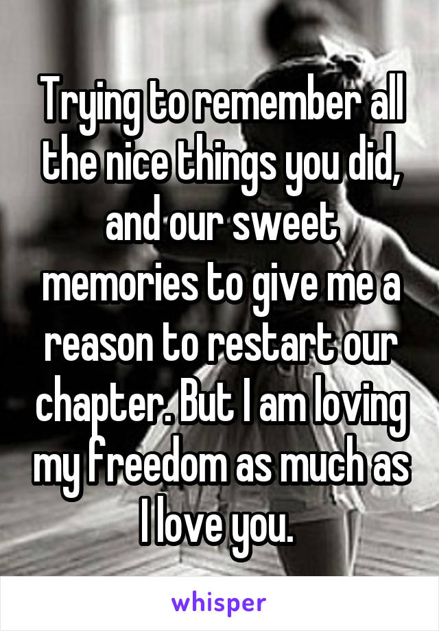 Trying to remember all the nice things you did, and our sweet memories to give me a reason to restart our chapter. But I am loving my freedom as much as I love you.