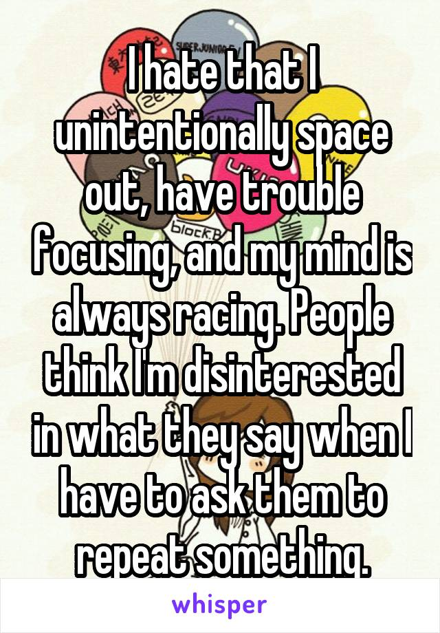 I hate that I unintentionally space out, have trouble focusing, and my mind is always racing. People think I'm disinterested in what they say when I have to ask them to repeat something.