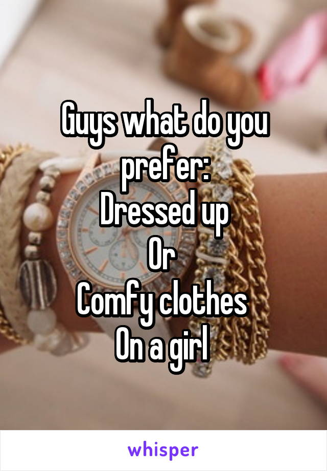 Guys what do you prefer: Dressed up Or  Comfy clothes  On a girl