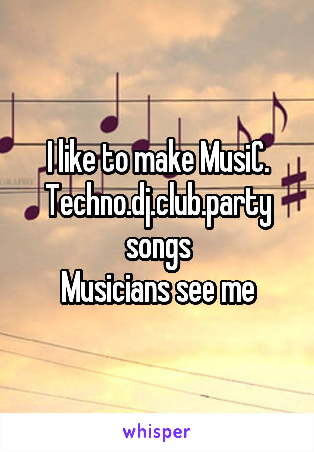 I like to make MusiC. Techno.dj.club.party songs Musicians see me