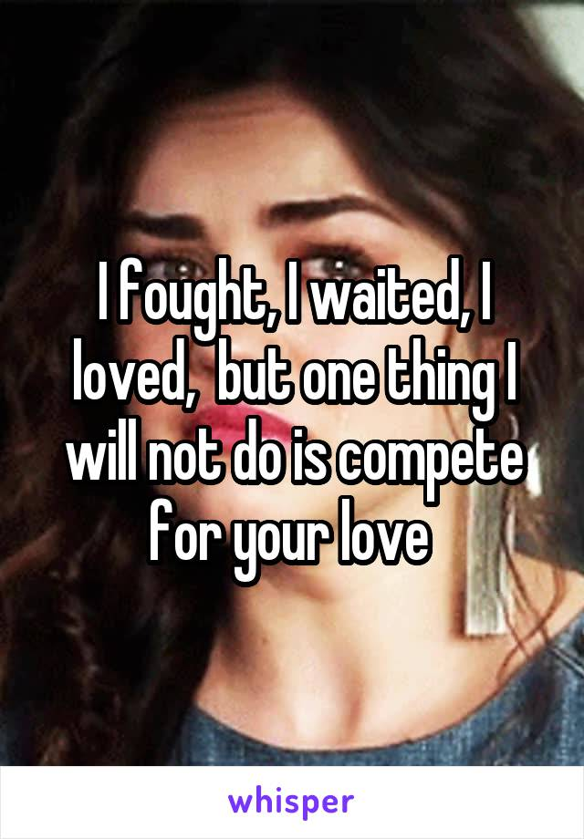 I fought, I waited, I loved,  but one thing I will not do is compete for your love