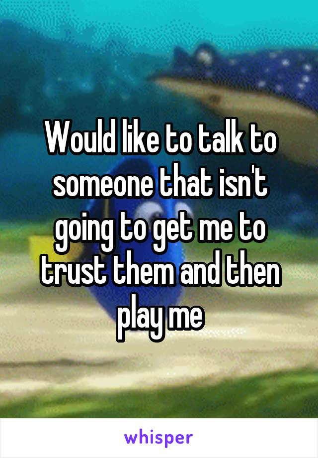Would like to talk to someone that isn't going to get me to trust them and then play me