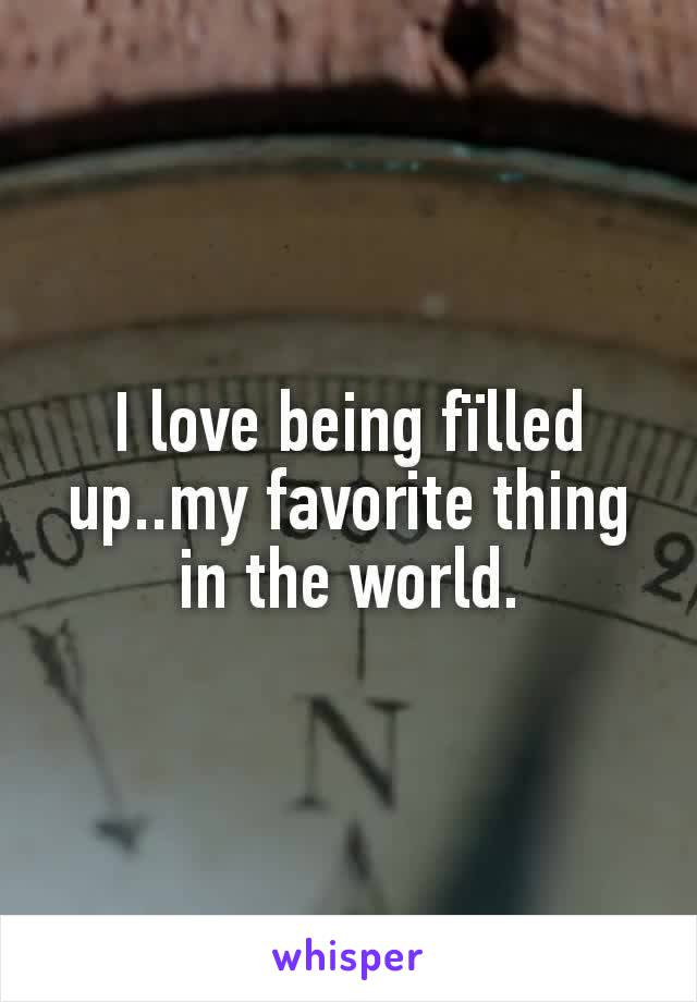 I love being fïlled up..my favorite thing in the world.