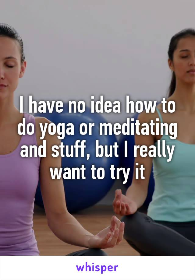I have no idea how to do yoga or meditating and stuff, but I really want to try it