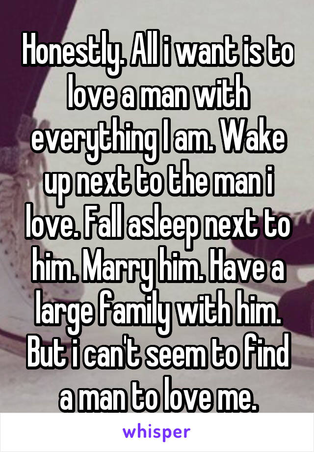 Honestly. All i want is to love a man with everything I am. Wake up next to the man i love. Fall asleep next to him. Marry him. Have a large family with him. But i can't seem to find a man to love me.