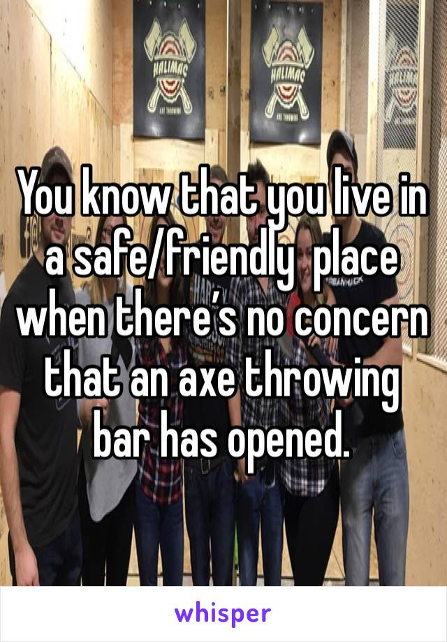 You know that you live in a safe/friendly  place when there's no concern that an axe throwing bar has opened.