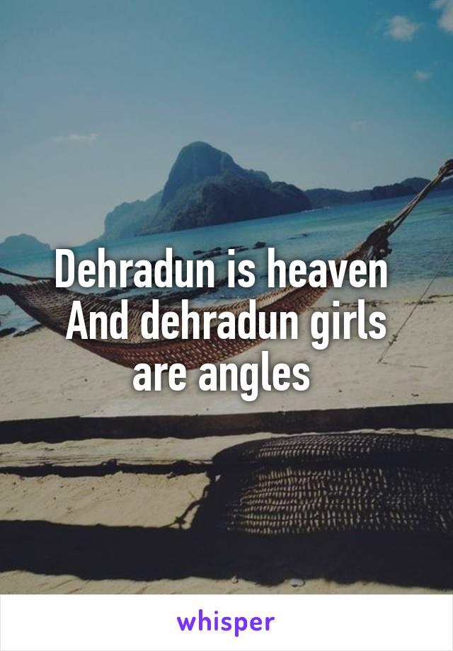 Dehradun is heaven  And dehradun girls are angles