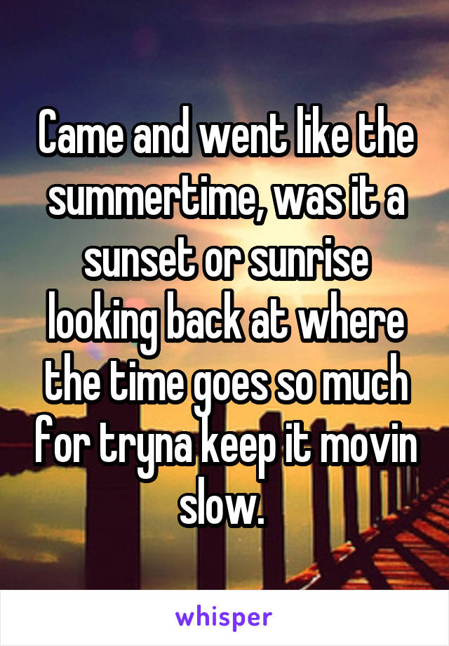 Came and went like the summertime, was it a sunset or sunrise looking back at where the time goes so much for tryna keep it movin slow.