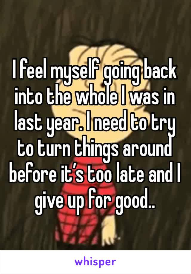 I feel myself going back into the whole I was in last year. I need to try to turn things around before it's too late and I give up for good..