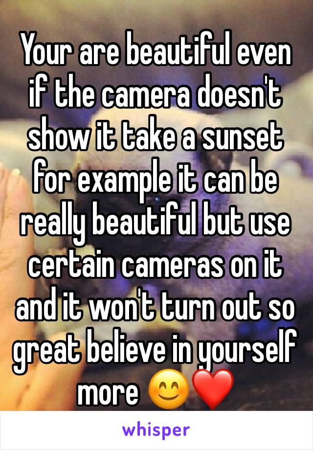 Your are beautiful even if the camera doesn't show it take a sunset for example it can be really beautiful but use certain cameras on it and it won't turn out so great believe in yourself more 😊❤️