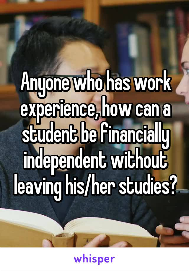 Anyone who has work experience, how can a student be financially independent without leaving his/her studies?