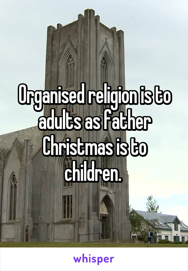 Organised religion is to adults as father Christmas is to children.