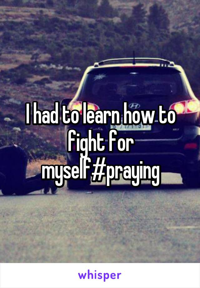 I had to learn how to fight for myself#praying