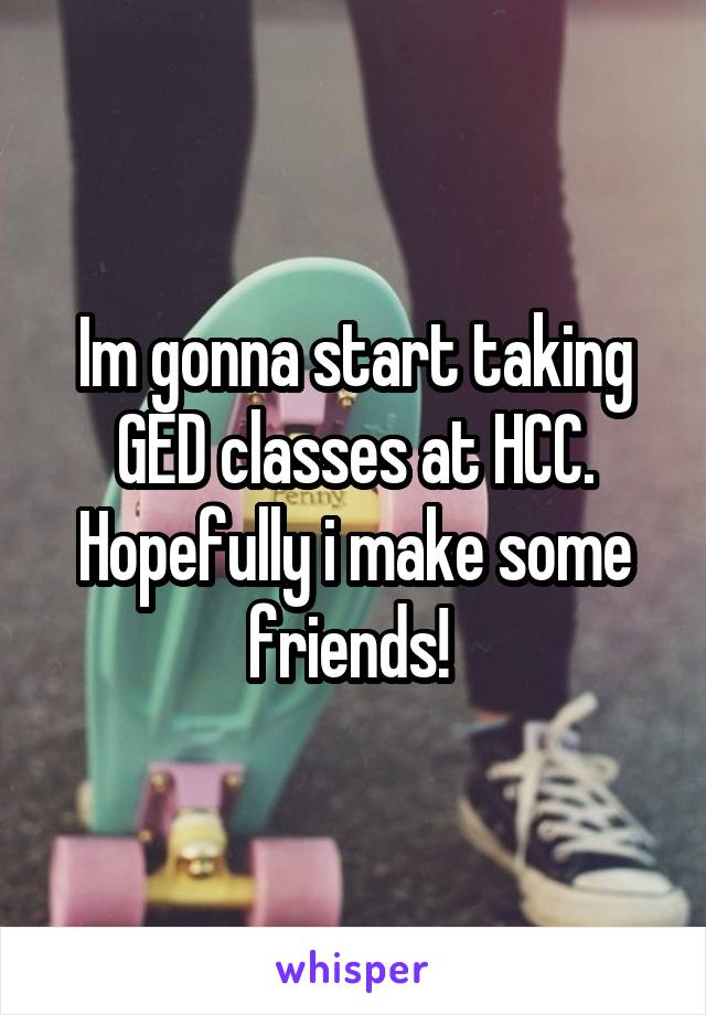 Im gonna start taking GED classes at HCC. Hopefully i make some friends!