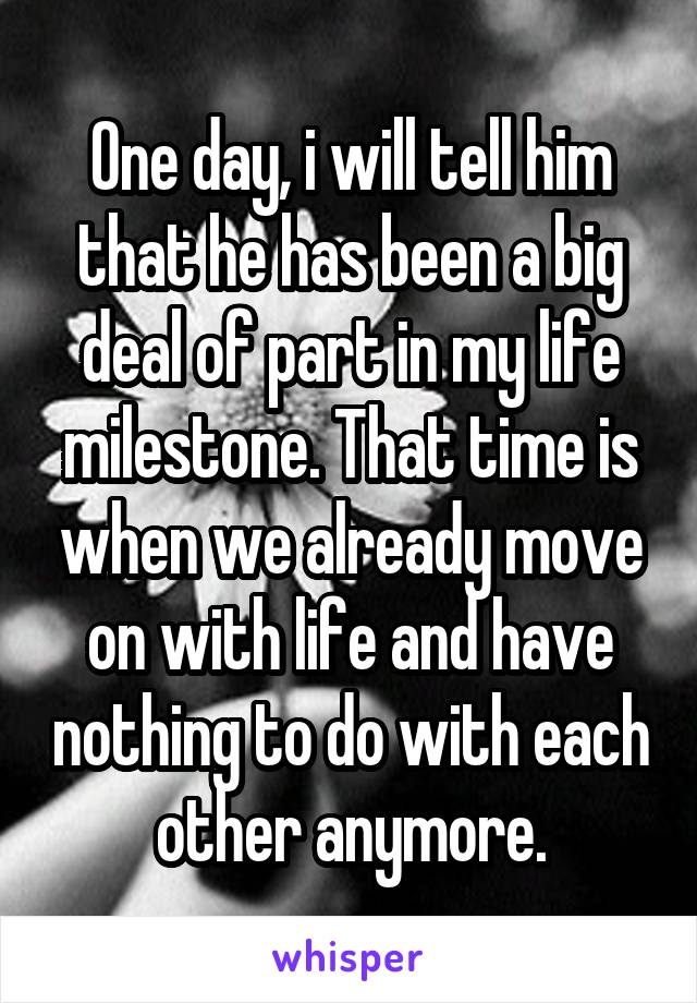 One day, i will tell him that he has been a big deal of part in my life milestone. That time is when we already move on with life and have nothing to do with each other anymore.
