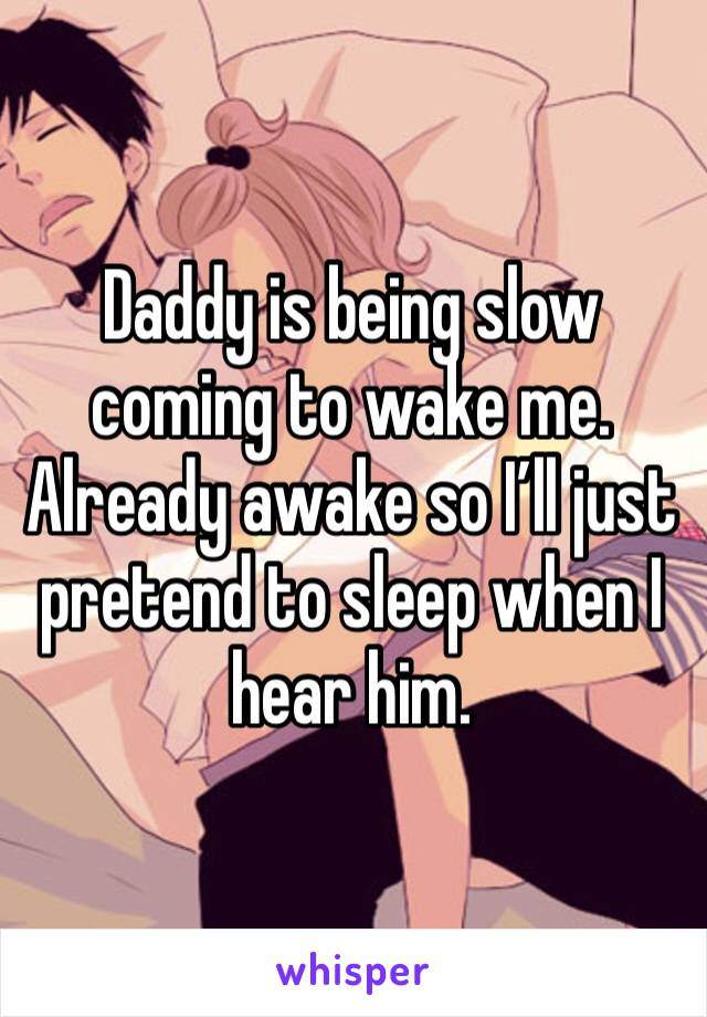 Daddy is being slow coming to wake me. Already awake so I'll just pretend to sleep when I hear him.