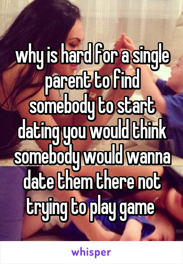 why is hard for a single parent to find somebody to start dating you would think somebody would wanna date them there not trying to play game