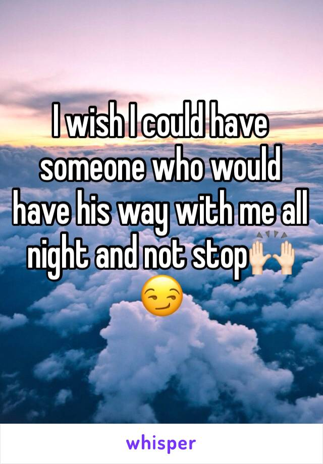 I wish I could have someone who would have his way with me all night and not stop🙌🏻😏