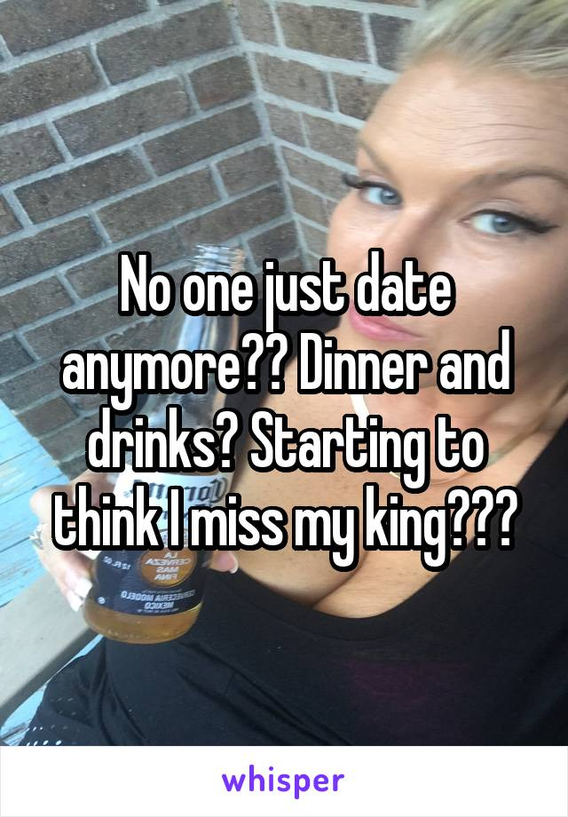 No one just date anymore?? Dinner and drinks? Starting to think I miss my king???
