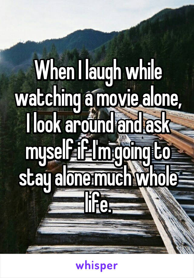 When I laugh while watching a movie alone, I look around and ask myself if I'm going to stay alone much whole life.