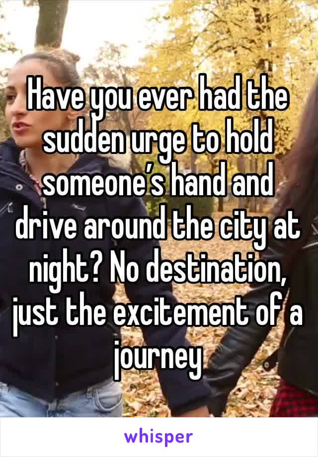 Have you ever had the sudden urge to hold someone's hand and drive around the city at night? No destination, just the excitement of a journey